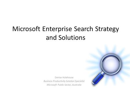 Microsoft Enterprise Search Strategy and Solutions Denise Holehouse Business Productivity Solution Specialist Microsoft Public Sector, Australia.