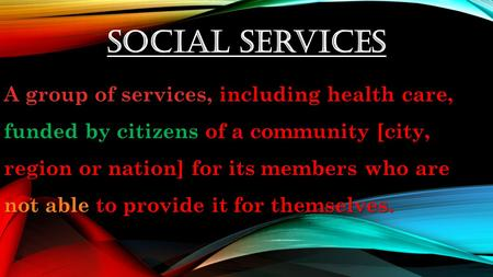 Social Services A group of services, including health care, funded by citizens of a community [city, region or nation] for its members who are not able.
