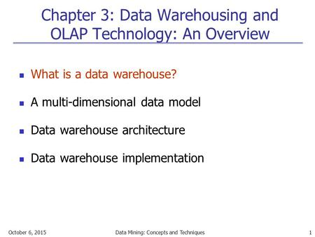 October 6, 2015Data Mining: Concepts and Techniques 1 Chapter 3: Data Warehousing and OLAP Technology: An Overview What is a data warehouse? A multi-dimensional.