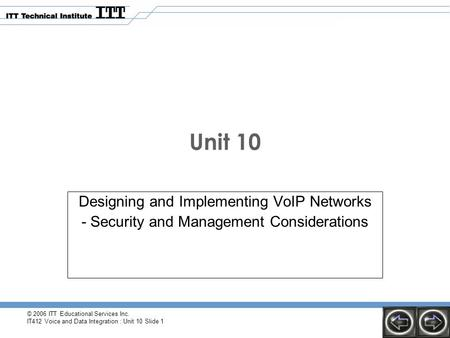 © 2006 ITT Educational Services Inc. IT412 Voice and Data Integration : Unit 10 Slide 1 Unit 10 Designing and Implementing VoIP Networks - Security and.