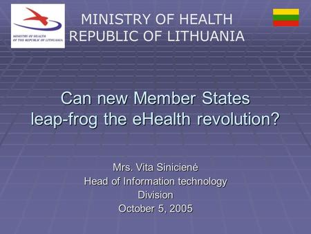 MINISTRY OF HEALTH REPUBLIC OF LITHUANIA Can new Member States leap-frog the eHealth revolution? Mrs. Vita Sinicienė Head of Information technology Division.