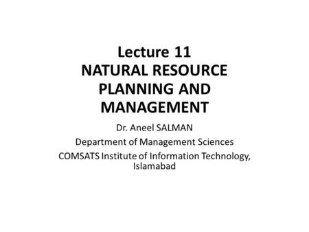 Lecture 11 NATURAL RESOURCE PLANNING AND MANAGEMENT Dr. Aneel SALMAN Department of Management Sciences COMSATS Institute of Information Technology, Islamabad.