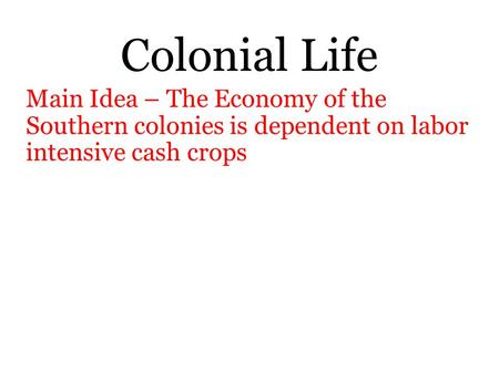 Colonial Life Main Idea – The Economy of the Southern colonies is dependent on labor intensive cash crops.