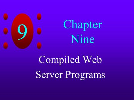 9 Chapter Nine Compiled Web Server Programs. 9 Chapter Objectives Learn about Common Gateway Interface (CGI) Create CGI programs that generate dynamic.