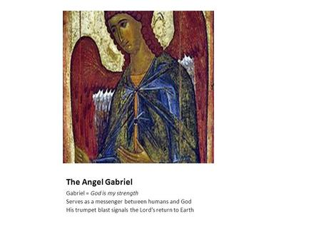 The Angel Gabriel Gabriel = God is my strength Serves as a messenger between humans and God His trumpet blast signals the Lord's return to Earth.