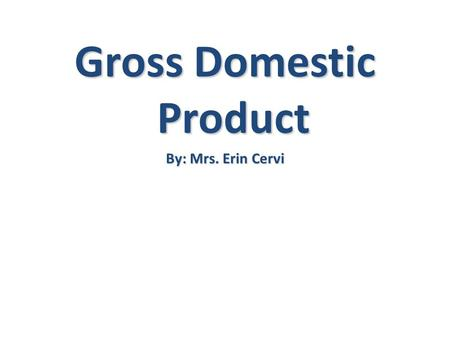 Gross Domestic Product By: Mrs. Erin Cervi. Gross Domestic Product G G= Gross- TOTAL D D= Domestic- Made in a country P P= Product- Production of a final.