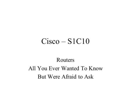 Cisco – S1C10 Routers All You Ever Wanted To Know But Were Afraid to Ask.