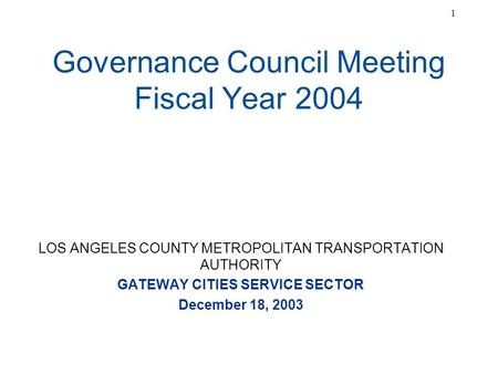 1 Governance Council Meeting Fiscal Year 2004 LOS ANGELES COUNTY METROPOLITAN TRANSPORTATION AUTHORITY GATEWAY CITIES SERVICE SECTOR December 18, 2003.