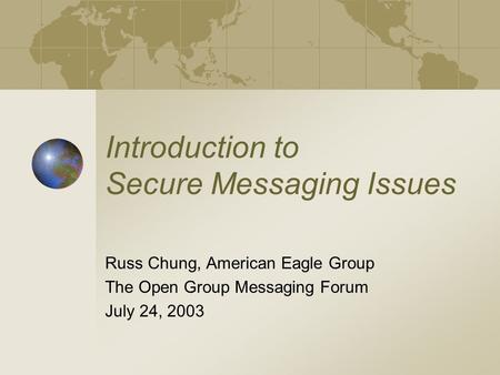 Introduction to Secure Messaging Issues Russ Chung, American Eagle Group The Open Group Messaging Forum July 24, 2003.