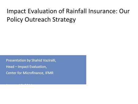 For internal use only Presentation by Shahid Vaziralli, Head – Impact Evaluation, Center for Microfinance, IFMR January 12, 2011 Impact Evaluation of Rainfall.