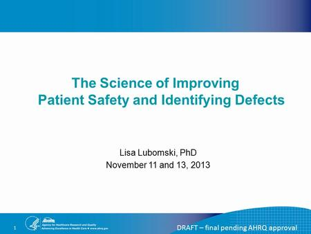 1 The Science of Improving Patient Safety and Identifying Defects DRAFT – final pending AHRQ approval Lisa Lubomski, PhD November 11 and 13, 2013.