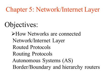 Objectives: Chapter 5: Network/Internet Layer  How Networks are connected Network/Internet Layer Routed Protocols Routing Protocols Autonomous Systems.