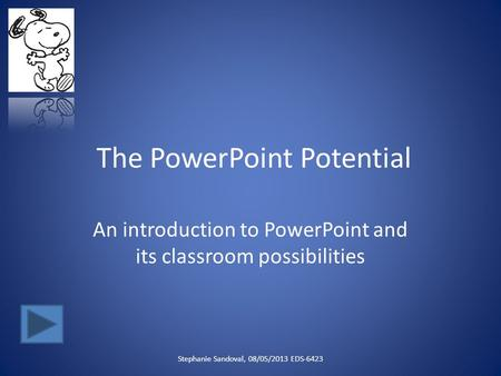 The PowerPoint Potential An introduction to PowerPoint and its classroom possibilities Stephanie Sandoval, 08/05/2013 EDS-6423.