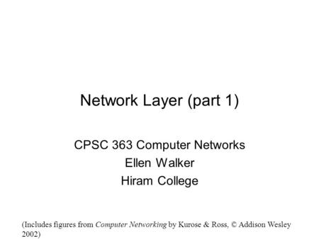 Network Layer (part 1) CPSC 363 Computer Networks Ellen Walker Hiram College (Includes figures from Computer Networking by Kurose & Ross, © Addison Wesley.