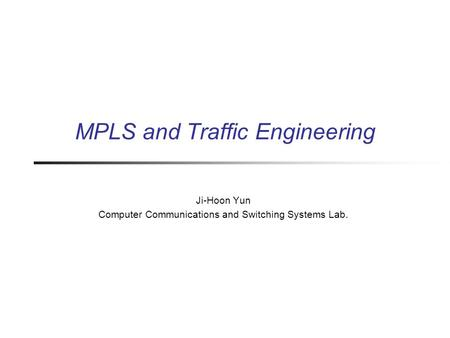 MPLS and Traffic Engineering Ji-Hoon Yun Computer Communications and Switching Systems Lab.