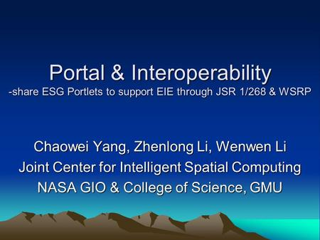 Portal & Interoperability -share ESG Portlets to support EIE through JSR 1/268 & WSRP Chaowei Yang, Zhenlong Li, Wenwen Li Joint Center for Intelligent.