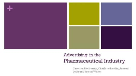 + Advertising in the Pharmaceutical Industry Carolina Fieldcamp, Charlotte Laville, Arnaud Louiset & Kristin White.
