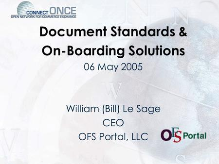 Document Standards & On-Boarding Solutions 06 May 2005 William (Bill) Le Sage CEO OFS Portal, LLC.