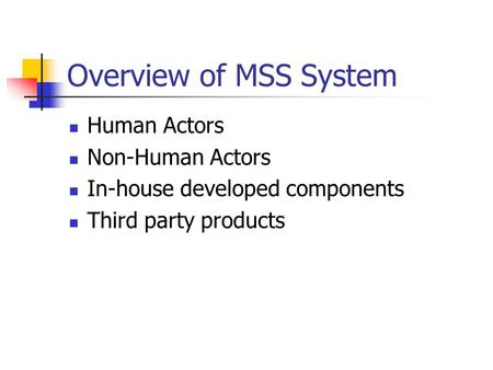 Overview of MSS System Human Actors Non-Human Actors In-house developed components Third party products.