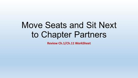 Move Seats and Sit Next to Chapter Partners Review Ch.1/Ch.11 WorkSheet.