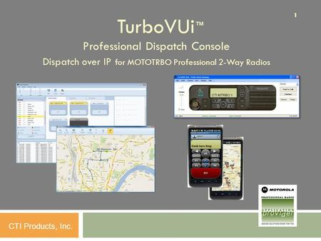 11 CTI Products, Inc. TurboVUi ™ Professional Dispatch Console Dispatch over IP for MOTOTRBO Professional 2-Way Radios.