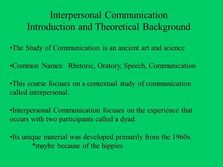 Interpersonal Communication Introduction and Theoretical Background The Study of Communication is an ancient art and science Common Names: Rhetoric, Oratory,