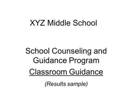 XYZ Middle School School Counseling and Guidance Program Classroom Guidance (Results sample)
