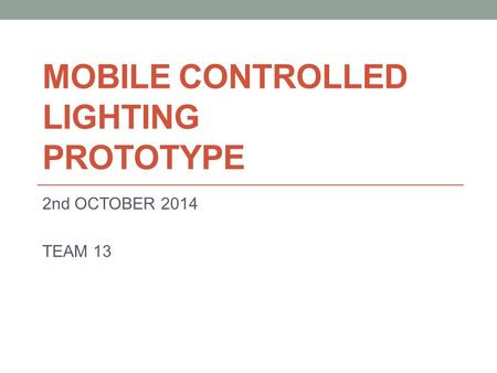 MOBILE CONTROLLED LIGHTING PROTOTYPE 2nd OCTOBER 2014 TEAM 13.