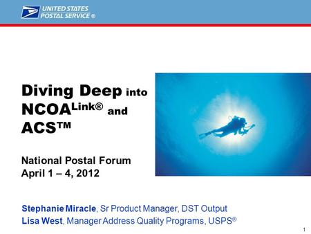 1 Stephanie Miracle, Sr Product Manager, DST Output Lisa West, Manager Address Quality Programs, USPS ® Diving Deep into NCOA Link® and ACS™ National Postal.