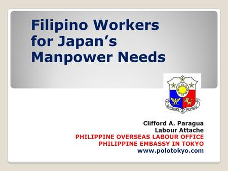 Clifford A. Paragua Labour Attache PHILIPPINE OVERSEAS LABOUR OFFICE PHILIPPINE EMBASSY IN TOKYO www.polotokyo.com Filipino Workers for Japan's Manpower.