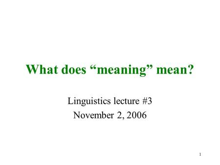 "1 What does ""meaning"" mean? Linguistics lecture #3 November 2, 2006."