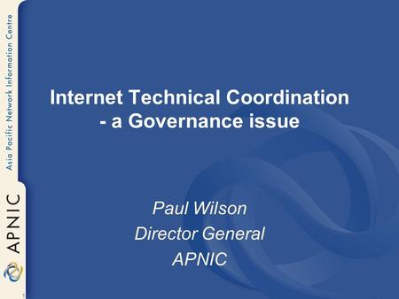1 Internet Technical Coordination - a Governance issue Paul Wilson Director General APNIC.
