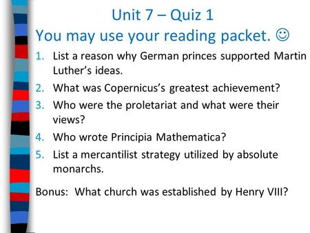Unit 7 – Quiz 1 You may use your reading packet. 1.List a reason why German princes supported Martin Luther's ideas. 2.What was Copernicus's greatest achievement?