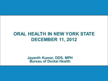ORAL HEALTH IN NEW YORK STATE DECEMBER 11, 2012 Jayanth Kumar, DDS, MPH Bureau of Dental Health.