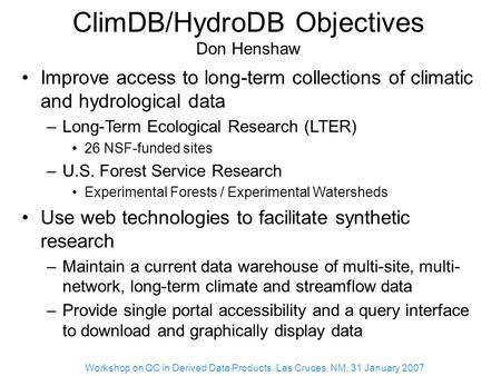Workshop on QC in Derived Data Products, Las Cruces, NM, 31 January 2007 ClimDB/HydroDB Objectives Don Henshaw Improve access to long-term collections.