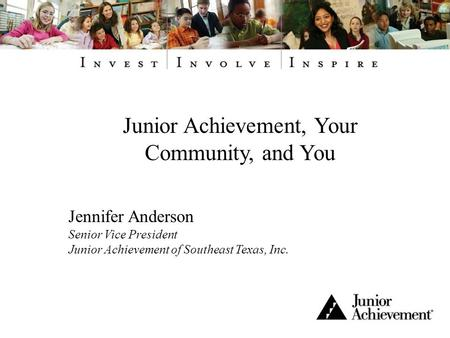 Junior Achievement, Your Community, and You Jennifer Anderson Senior Vice President Junior Achievement of Southeast Texas, Inc.