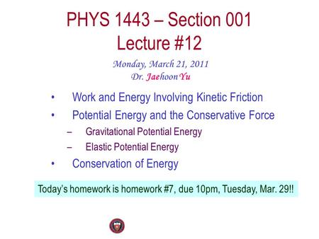 PHYS 1443 – Section 001 Lecture #12 Monday, March 21, 2011 Dr. Jaehoon Yu Today's homework is homework #7, due 10pm, Tuesday, Mar. 29!! Work and Energy.