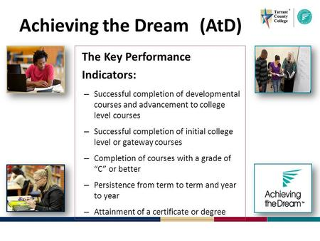 Achieving the Dream (AtD) The Key Performance Indicators: – Successful completion of developmental courses and advancement to college level courses – Successful.