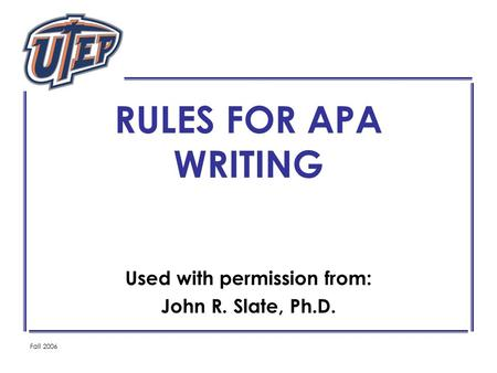 Fall 2006 RULES FOR APA WRITING Used with permission from: John R. Slate, Ph.D.