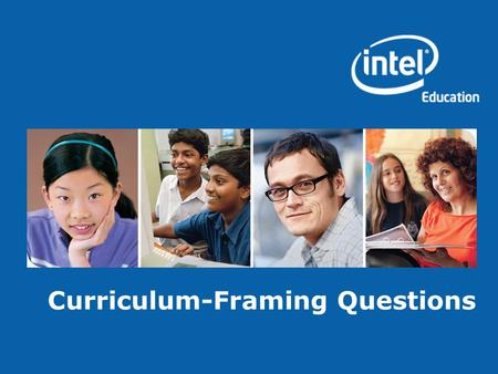 Curriculum-Framing Questions. Copyright © 2008, Intel Corporation. All rights reserved. Intel, the Intel logo, Intel Education Initiative, and Intel Teach.