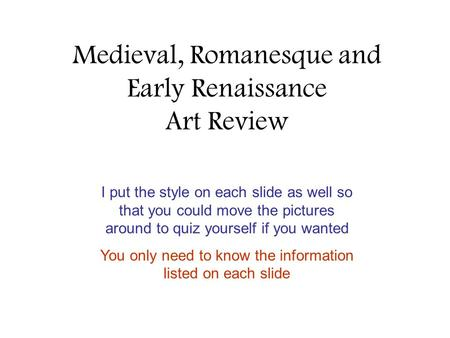 Medieval, Romanesque and Early Renaissance Art Review I put the style on each slide as well so that you could move the pictures around to quiz yourself.