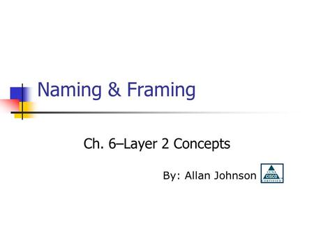 Naming & Framing Ch. 6–Layer 2 Concepts By: Allan Johnson.