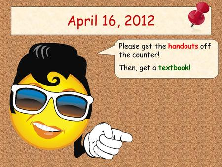 April 16, 2012 Please get the handouts off the counter! Then, get a textbook!