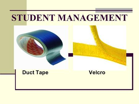 STUDENT MANAGEMENT Duct Tape Velcro. STUDENT MANAGEMENT THE HOW TO – IS UP TO YOU.