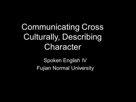 Communicating Cross Culturally, Describing Character Spoken English IV Fujian Normal University.