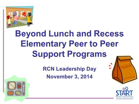 Beyond Lunch and Recess Elementary Peer to Peer Support Programs RCN Leadership Day November 3, 2014.