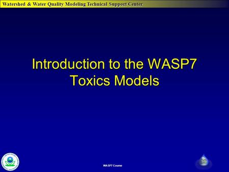 Watershed & Water Quality Modeling Technical Support Center WASP7 Course Introduction to the WASP7 Toxics Models.