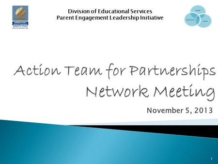 November 5, 2013 Division of Educational Services Parent Engagement Leadership Initiative 1.