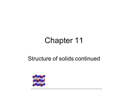 Chapter 11 Structure of solids continued. Structure and Bonding in Metals Metals have: –High thermal and electrical conductivity –Are malleable –Are Ductile.