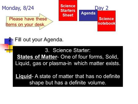 Monday, 8/24 Day 2 Science Starters Sheet 1. Please have these Items on your desk. Agenda 2- Fill out your Agenda. 3.Science Starter: States of Matter-